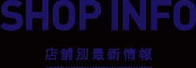 SHOP INFO 店舗別最新情報